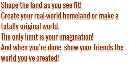 Shape the land as you see fit! Create your real-world homeland or make a totally original world. The only limit is your imagination! And when you're done, show your friends the world you've created!