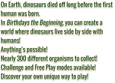 On Earth, dinosaurs died off long before the first human was born. In Birthdays the Beginning, you can create a world where dinosaurs live side by side with humans! Anything's possible! Nearly 300 different organisms to collect! Challenge and Free Play modes available! Discover your own unique way to play!